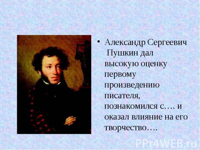 Александр Сергеевич Пушкин дал высокую оценку первому произведению писателя, познакомился с…. и оказал влияние на его творчество….