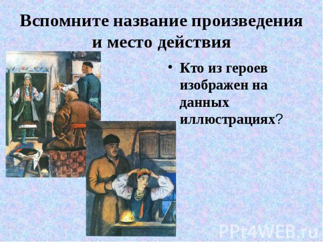 Вспомните название произведения и место действия Кто из героев изображен на данных иллюстрациях?