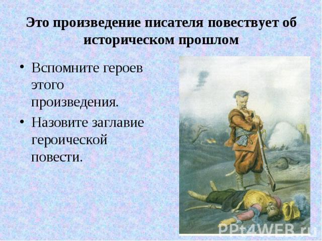 Это произведение писателя повествует об историческом прошлом Вспомните героев этого произведения. Назовите заглавие героической повести.