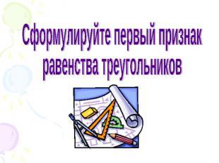 Сформулируйте первый признак равенства треугольников