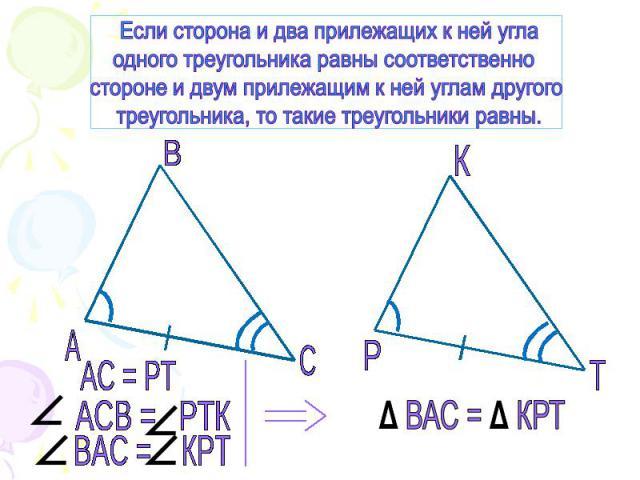 Если сторона и два прилежащих к ней углаодного треугольника равны соответственно стороне и двум прилежащим к ней углам другого треугольника, то такие треугольники равны.