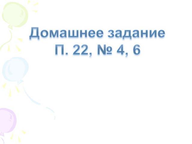 Домашнее заданиеП. 22, № 4, 6