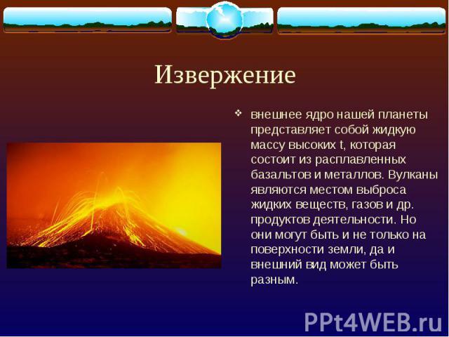 Извержение внешнее ядро нашей планеты представляет собой жидкую массу высоких t, которая состоит из расплавленных базальтов и металлов. Вулканы являются местом выброса жидких веществ, газов и др. продуктов деятельности. Но они могут быть и не только…