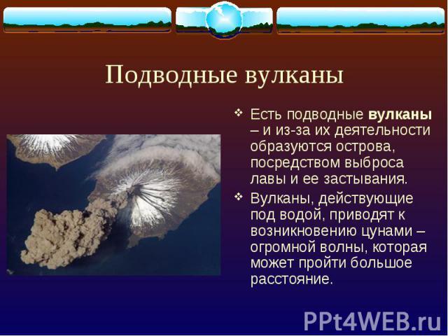 Подводные вулканы Есть подводные вулканы – и из-за их деятельности образуются острова, посредством выброса лавы и ее застывания. Вулканы, действующие под водой, приводят к возникновению цунами – огромной волны, которая может пройти большое расстояние.