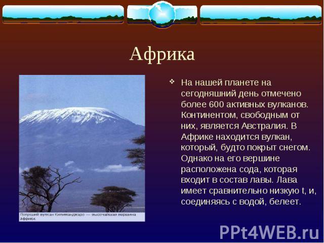 Африка На нашей планете на сегодняшний день отмечено более 600 активных вулканов. Континентом, свободным от них, является Австралия. В Африке находится вулкан, который, будто покрыт снегом. Однако на его вершине расположена сода, которая входит в со…