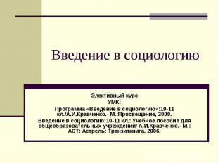 Введение в социологию Элективный курсУМК:Программа «Введение в социологию»:10-11
