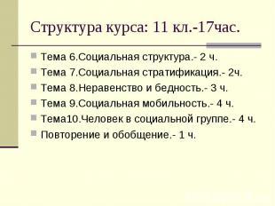 Структура курса: 11 кл.-17час. Тема 6.Социальная структура.- 2 ч.Тема 7.Социальн