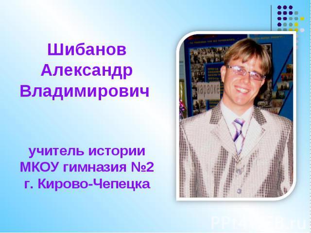 Шибанов Александр Владимирович учитель истории МКОУ гимназия №2 г. Кирово-Чепецка
