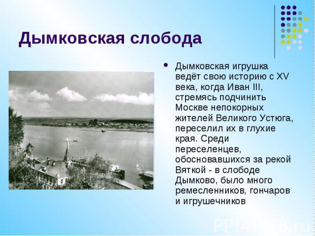 Дымковская слобода Дымковская игрушка ведёт свою историю с XV века, когда Иван III, стремясь подчинить Москве непокорных жителей Великого Устюга, переселил их в глухие края. Среди переселенцев, обосновавшихся за рекой Вяткой - в слободе Дымково, был…