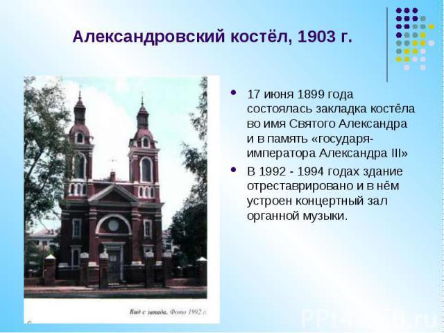 Александровский костёл, 1903 г. 17 июня 1899 года состоялась закладка костёла во имя Святого Александра и в память «государя-императора Александра III»В 1992 - 1994 годах здание отреставрировано и в нём устроен концертный зал органной музыки.