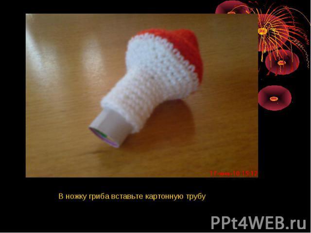 В ножку гриба вставьте картонную трубу