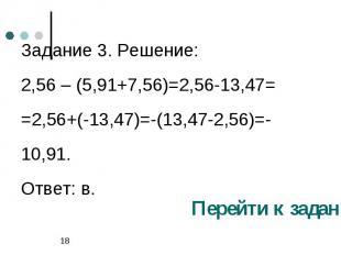 Задание 3. Решение:2,56 – (5,91+7,56)=2,56-13,47= =2,56+(-13,47)=-(13,47-2,56)=-