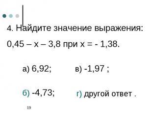 4. Найдите значение выражения: 0,45 – х – 3,8 при х = - 1,38.