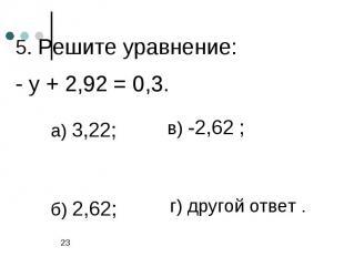 5. Решите уравнение:- у + 2,92 = 0,3.