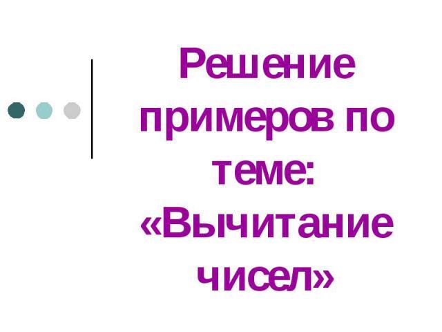 Решение примеров по теме: «Вычитание чисел»