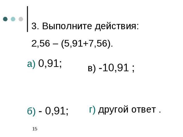 3. Выполните действия:2,56 – (5,91+7,56).