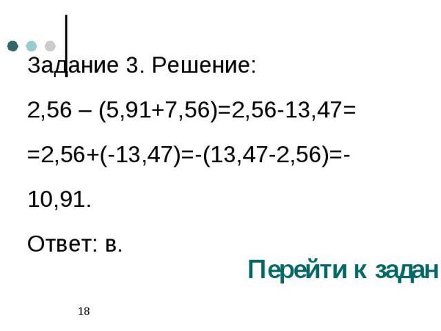 Задание 3. Решение:2,56 – (5,91+7,56)=2,56-13,47= =2,56+(-13,47)=-(13,47-2,56)=-10,91.Ответ: в.