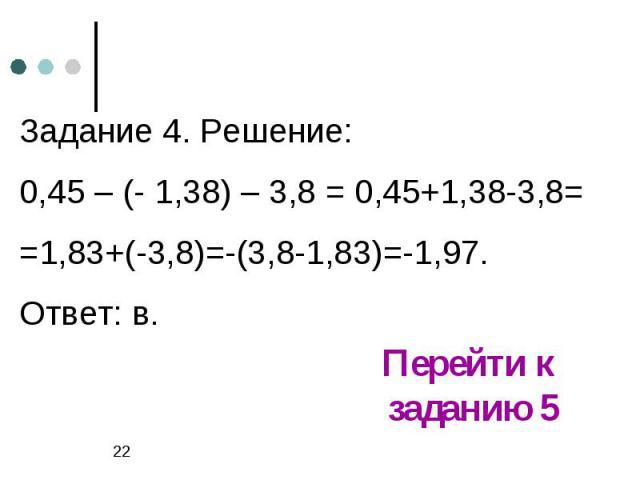 Задание 4. Решение:0,45 – (- 1,38) – 3,8 = 0,45+1,38-3,8= =1,83+(-3,8)=-(3,8-1,83)=-1,97.Ответ: в.