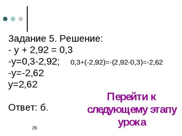 Задание 5. Решение:- у + 2,92 = 0,3-у=0,3-2,92; 0,3+(-2,92)=-(2,92-0,3)=-2,62-у=-2,62у=2,62Ответ: б.