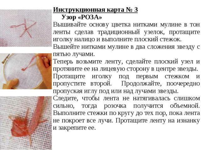 Инструкционная карта № 3 Узор «РОЗА»Вышивайте основу цветка нитками мулине в тон ленты сделав традиционный узелок, протащите иголку налицо и выполните плоский стежок.Вышейте нитками мулине в два сложения звезду с пятью лучами.Теперь возьмите ленту, …