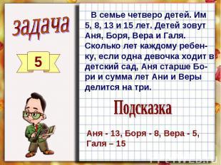 В семье четверо детей. Им 5, 8, 13 и 15 лет. Детей зовут Аня, Боря, Вера и Галя.