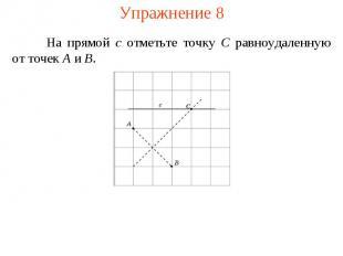 Упражнение 8На прямой c отметьте точку C равноудаленную от точек A и B.