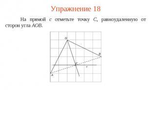 Упражнение 18На прямой c отметьте точку C, равноудаленную от сторон угла AOB.