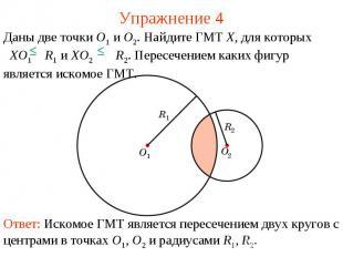 Упражнение 4Даны две точки O1 и O2. Найдите ГМТ X, для которых XO1 R1 и XO2 R2.