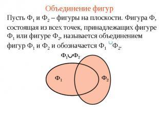 Объединение фигурПусть Ф1 и Ф2 – фигуры на плоскости. Фигура Ф, состоящая из все