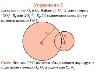 Упражнение 5Даны две точки O1 и O2. Найдите ГМТ X, для которых XO1 R1 или XO2 R2