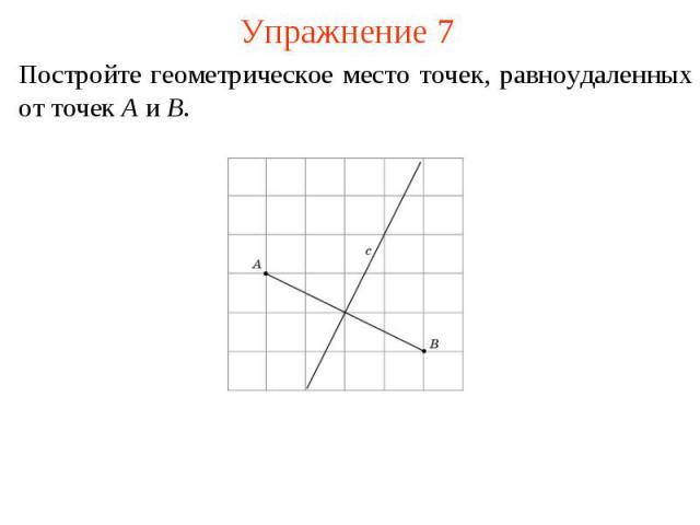 Упражнение 7Постройте геометрическое место точек, равноудаленных от точек A и B.