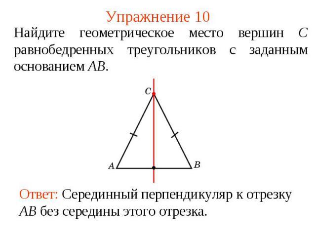Упражнение 10Найдите геометрическое место вершин С равнобедренных треугольников с заданным основанием AB.Ответ: Серединный перпендикуляр к отрезку AB без середины этого отрезка.