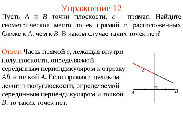 Упражнение 12Пусть А и В точки плоскости, c - прямая. Найдите геометрическое место точек прямой c, расположенных ближе к А, чем к В. В каком случае таких точек нет?Ответ: Часть прямой c, лежащая внутри полуплоскости, определяемой серединным перпенди…