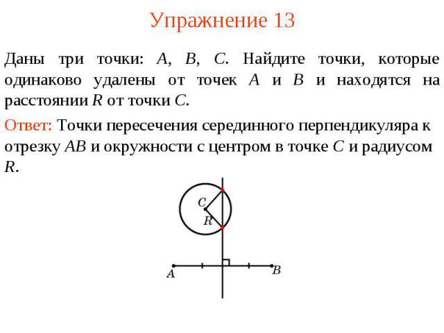 Упражнение 13Даны три точки: А, В, С. Найдите точки, которые одинаково удалены от точек А и В и находятся на расстоянии R от точки С.Ответ: Точки пересечения серединного перпендикуляра к отрезку AB и окружности с центром в точке C и радиусом R.