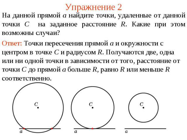 Упражнение 2На данной прямой a найдите точки, удаленные от данной точки C на заданное расстояние R. Какие при этом возможны случаи?Ответ: Точки пересечения прямой a и окружности с центром в точке C и радиусом R. Получаются две, одна или ни одной точ…