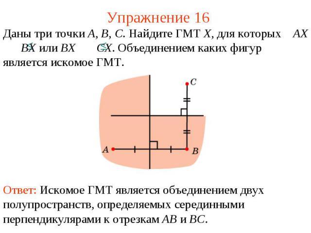 Упражнение 16Даны три точки A, B, C. Найдите ГМТ X, для которых AX BX или BX CX. Объединением каких фигур является искомое ГМТ.Ответ: Искомое ГМТ является объединением двух полупространств, определяемых серединными перпендикулярами к отрезкам AB и BC.