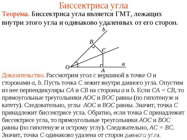 Биссектриса углаТеорема. Биссектриса угла является ГМТ, лежащих внутри этого угла и одинаково удаленных от его сторон.Доказательство. Рассмотрим угол c вершиной в точке О и сторонами а, b. Пусть точка С лежит внутри данного угла. Опустим из нее перп…