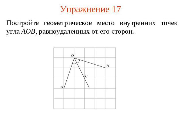 Упражнение 17Постройте геометрическое место внутренних точек угла AOB, равноудаленных от его сторон.