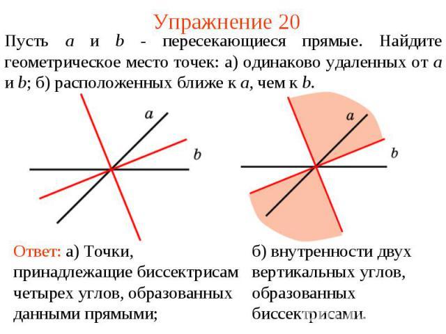 Упражнение 20Пусть a и b - пересекающиеся прямые. Найдите геометрическое место точек: а) одинаково удаленных от a и b; б) расположенных ближе к a, чем к b.Ответ: а) Точки, принадлежащие биссектрисам четырех углов, образованных данными прямыми; б) вн…