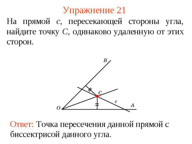 Упражнение 21На прямой c, пересекающей стороны угла, найдите точку C, одинаково удаленную от этих сторон.Ответ: Точка пересечения данной прямой с биссектрисой данного угла.
