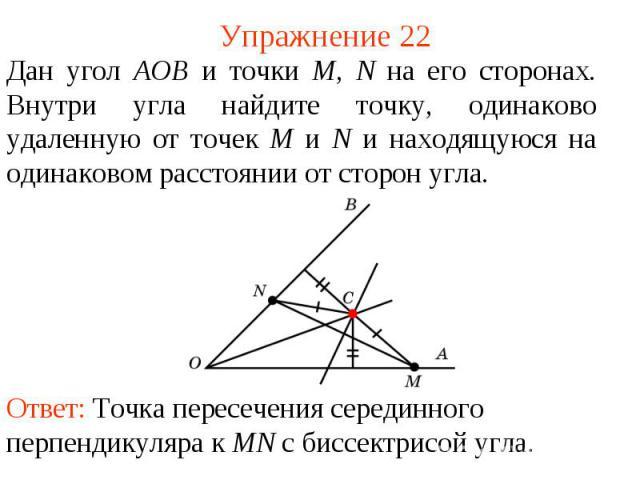 Упражнение 22Дан угол АOB и точки M, N на его сторонах. Внутри угла найдите точку, одинаково удаленную от точек M и N и находящуюся на одинаковом расстоянии от сторон угла. Ответ: Точка пересечения серединного перпендикуляра к MN с биссектрисой угла.