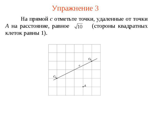 Упражнение 3На прямой c отметьте точки, удаленные от точки A на расстояние, равное (стороны квадратных клеток равны 1).
