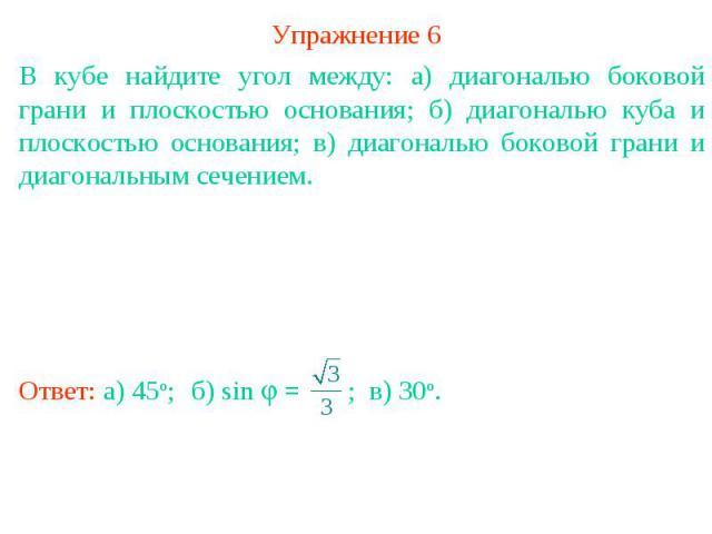 Упражнение 6В кубе найдите угол между: а) диагональю боковой грани и плоскостью основания; б) диагональю куба и плоскостью основания; в) диагональю боковой грани и диагональным сечением.
