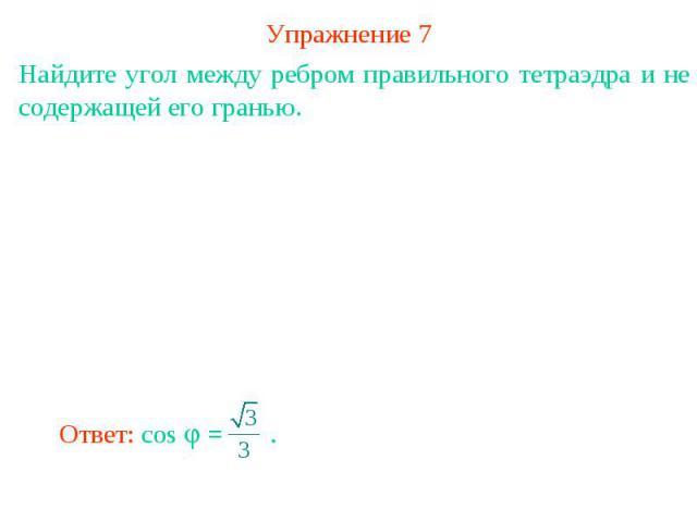 Упражнение 7Найдите угол между ребром правильного тетраэдра и не содержащей его гранью.