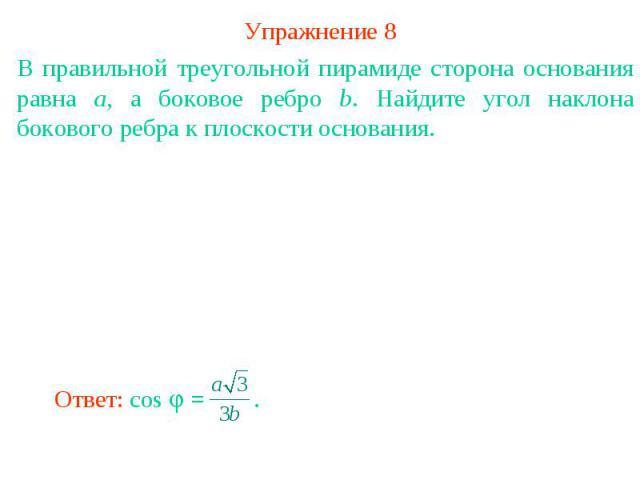 Упражнение 8В правильной треугольной пирамиде сторона основания равна а, а боковое ребро b. Найдите угол наклона бокового ребра к плоскости основания.