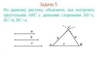 Задача 5По данному рисунку объясните, как построить треугольник АВС с данными ст