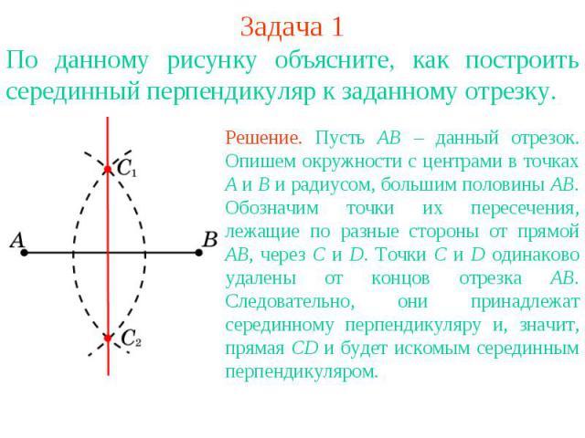 Задача 1По данному рисунку объясните, как построить серединный перпендикуляр к заданному отрезку. Решение. Пусть АВ – данный отрезок. Опишем окружности с центрами в точках А и В и радиусом, большим половины АВ. Обозначим точки их пересечения, лежащи…