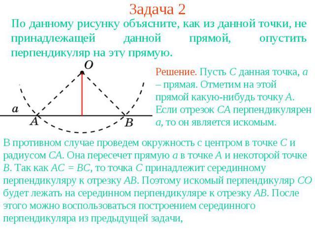 Задача 2По данному рисунку объясните, как из данной точки, не принадлежащей данной прямой, опустить перпендикуляр на эту прямую.Решение. Пусть C данная точка, a – прямая. Отметим на этой прямой какую-нибудь точку A. Если отрезок CA перпендикулярен a…