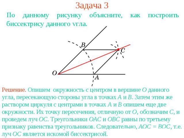 Задача 3По данному рисунку объясните, как построить биссектрису данного угла.Решение. Опишем окружность с центром в вершине О данного угла, пересекающую стороны угла в точках А и В. Затем этим же раствором циркуля с центрами в точках А и В опишем ещ…