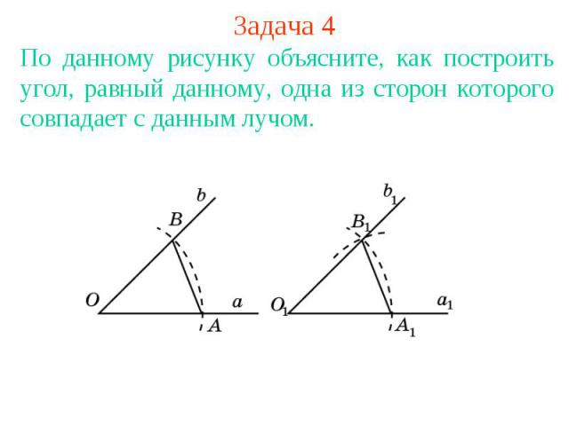 Задача 4По данному рисунку объясните, как построить угол, равный данному, одна из сторон которого совпадает с данным лучом.